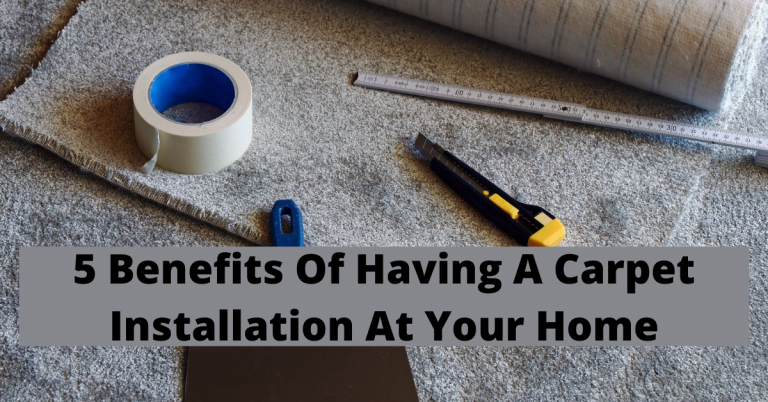 5 Benefits Of Having A Carpet Installation At Your Home